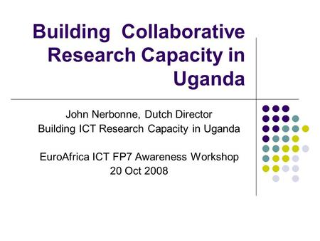 Building Collaborative Research Capacity in Uganda John Nerbonne, Dutch Director Building ICT Research Capacity in Uganda EuroAfrica ICT FP7 Awareness.