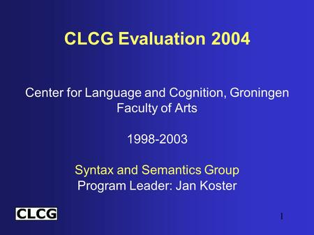 1 CLCG Evaluation 2004 Center for Language and Cognition, Groningen Faculty of Arts 1998-2003 Syntax and Semantics Group Program Leader: Jan Koster.