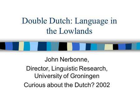 Double Dutch: Language in the Lowlands John Nerbonne, Director, Linguistic Research, University of Groningen Curious about the Dutch? 2002.