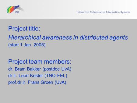 Project title: Hierarchical awareness in distributed agents (start 1 Jan. 2005) Project team members: dr. Bram Bakker (postdoc UvA) dr.ir. Leon Kester.