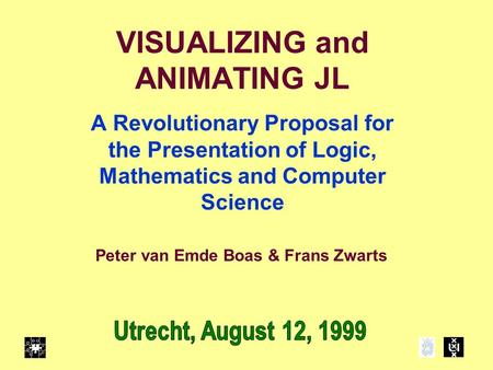 VISUALIZING and ANIMATING JL A Revolutionary Proposal for the Presentation of Logic, Mathematics and Computer Science Peter van Emde Boas & Frans Zwarts.