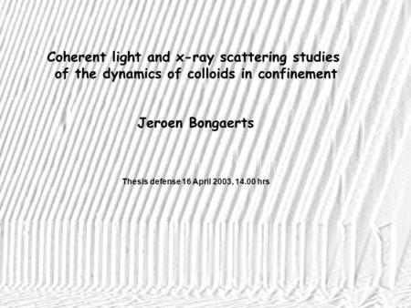Coherent light and x-ray scattering studies of the dynamics of colloids in confinement Jeroen Bongaerts Thesis defense 16 April 2003, 14.00 hrs.