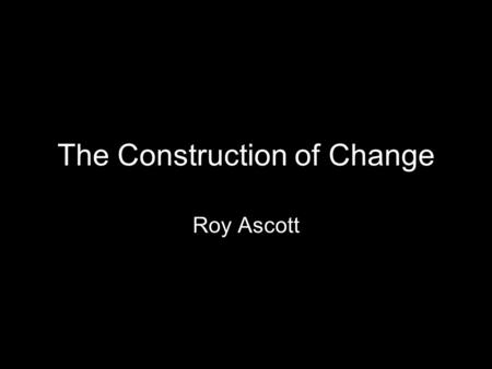 The Construction of Change Roy Ascott. 26 october 1934; Bath, England Fine Art & Art History, King's College Newcastle University Ealing Art College,