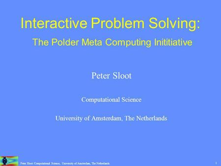 1 Peter Sloot: Computational Science, University of Amsterdam, The Netherlands. Interactive Problem Solving: The Polder Meta Computing Inititiative Peter.