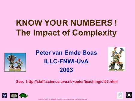 Introduction Complexity Theory 2002/03. Peter van Emde Boas KNOW YOUR NUMBERS ! The Impact of Complexity Peter van Emde Boas ILLC-FNWI-UvA 2003 See: