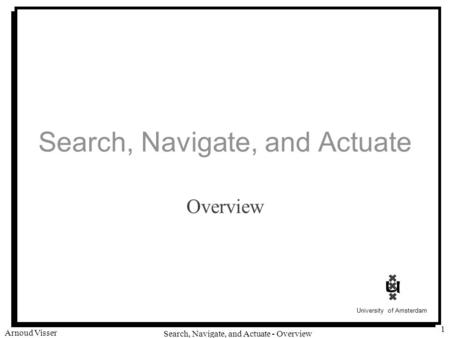 University of Amsterdam Search, Navigate, and Actuate - Overview Arnoud Visser 1 Search, Navigate, and Actuate Overview.