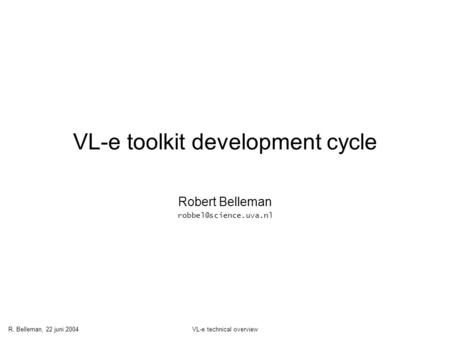 R. Belleman, 22 juni 2004VL-e technical overview VL-e toolkit development cycle Robert Belleman