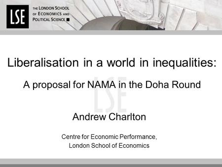 Liberalisation in a world in inequalities: A proposal for NAMA in the Doha Round Andrew Charlton Centre for Economic Performance, London School of Economics.