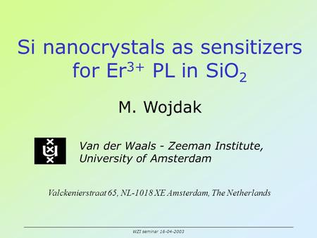 WZI seminar 16-04-2003 Si nanocrystals as sensitizers for Er 3+ PL in SiO 2 M. Wojdak Van der Waals - Zeeman Institute, University of Amsterdam Valckenierstraat.