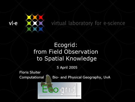 Ecogrid: from Field Observation to Spatial Knowledge 5 April 2005 Floris Sluiter Computational Bio- and Physical Geography, UvA.