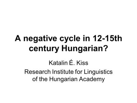 A negative cycle in 12-15th century Hungarian? Katalin É. Kiss Research Institute for Linguistics of the Hungarian Academy.
