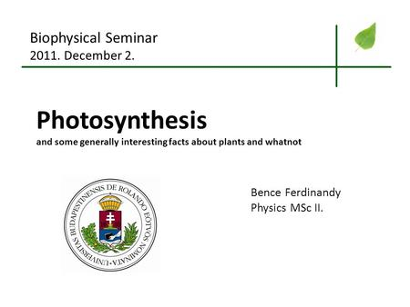 Photosynthesis and some generally interesting facts about plants and whatnot Biophysical Seminar 2011. December 2. Bence Ferdinandy Physics MSc II.
