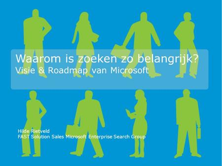Waarom is zoeken zo belangrijk? Visie & Roadmap van Microsoft Hilde Rietveld FAST Solution Sales Microsoft Enterprise Search Group.