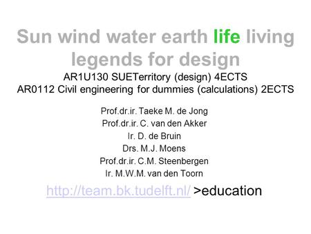Sun wind water earth life living legends for design AR1U130 SUETerritory (design) 4ECTS AR0112 Civil engineering for dummies (calculations) 2ECTS Prof.dr.ir.