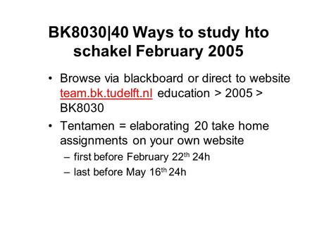 BK8030|40 Ways to study hto schakel February 2005 Browse via blackboard or direct to website team.bk.tudelft.nl education > 2005 > BK8030 team.bk.tudelft.nl.
