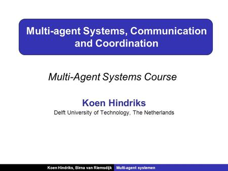 Koen Hindriks, Birna van RiemsdijkMulti-agent systemen Multi-agent Systems, Communication and Coordination Koen Hindriks Delft University of Technology,