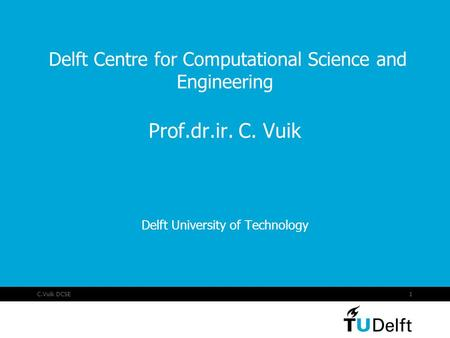 C.Vuik DCSE1 Delft Centre for Computational Science and Engineering Prof.dr.ir. C. Vuik Delft University of Technology.