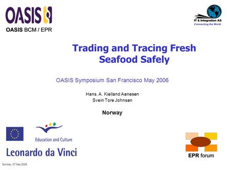 Sunday, 07 May 2006 Trading and Tracing Fresh Seafood Safely OASIS Symposium San Francisco May 2006 Hans. A. Kielland Aanesen Svein Tore Johnsen Norway.