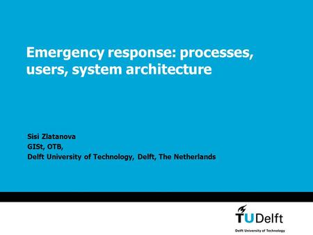 Emergency response: processes, users, system architecture Sisi Zlatanova GISt, OTB, Delft University of Technology, Delft, The Netherlands.