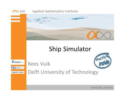 Applied Mathematics Institute www.3tu.nl/ami 3TU.AMI Ship Simulator Kees Vuik Delft University of Technology.