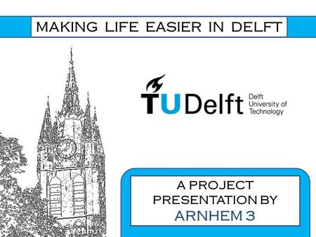 MAKING LIFE EASIER IN DELFT A PROJECT PRESENTATION BY ARNHEM 3.