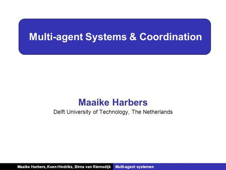 Koen Hindriks, Birna van RiemsdijkMulti-agent systemen Multi-agent Systems & Coordination Maaike Harbers Delft University of Technology, The Netherlands.