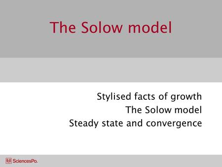 The Solow model Stylised facts of growth The Solow model Steady state and convergence.
