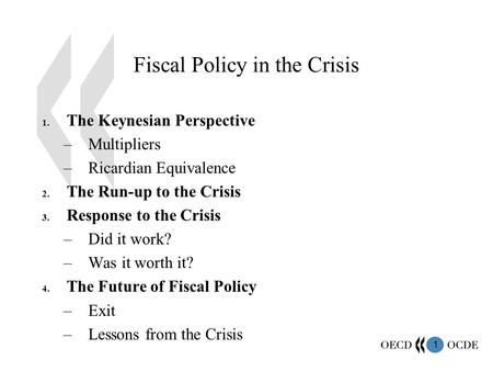 1 Fiscal Policy in the Crisis 1. The Keynesian Perspective –Multipliers –Ricardian Equivalence 2. The Run-up to the Crisis 3. Response to the Crisis –Did.