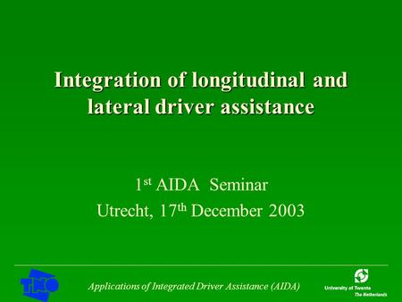 Applications of Integrated Driver Assistance (AIDA) Integration of longitudinal and lateral driver assistance 1 st AIDA Seminar Utrecht, 17 th December.