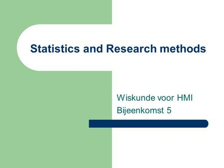 Statistics and Research methods Wiskunde voor HMI Bijeenkomst 5.