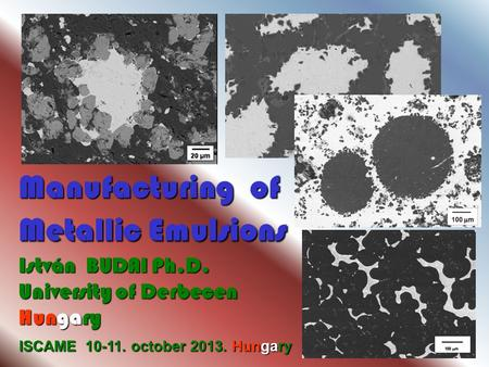 ISCAME 10-11. october 2013. Hungary Manufacturing of Metallic Emulsions István BUDAI Ph.D. University of Derbecen Hungary.
