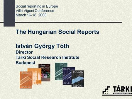 The Hungarian Social Reports István György Tóth Director Tarki Social Research Institute Budapest Social reporting in Europe Villa Vigoni Conference March.