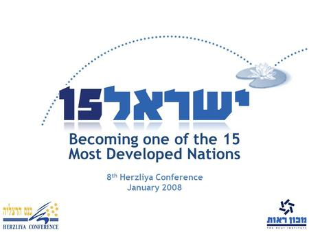 Becoming one of the 15 Most Developed Nations 8 th Herzliya Conference January 2008.