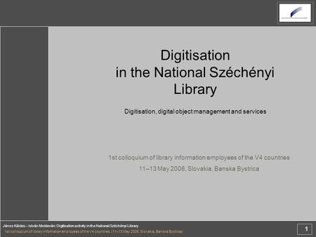 1 János Káldos – István Moldován: Digitisation activity in the National Széchényi Library 1st colloquium of library information employees of the V4 countries.
