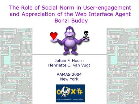 Johan F. Hoorn Henriette C. van Vugt AAMAS 2004 New York  The Role of Social Norm in User-engagement and Appreciation of the Web Interface Agent Bonzi.