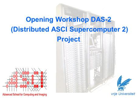 Opening Workshop DAS-2 (Distributed ASCI Supercomputer 2) Project vrije Universiteit.