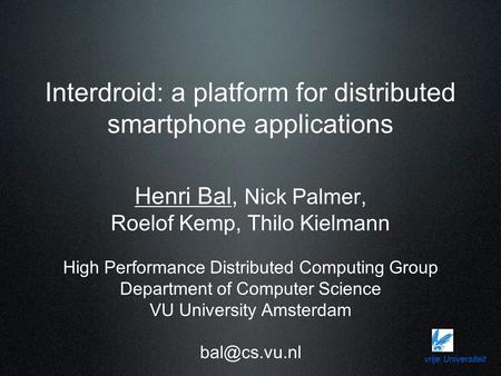Vrije Universiteit Interdroid: a platform for distributed smartphone applications Henri Bal, Nick Palmer, Roelof Kemp, Thilo Kielmann High Performance.