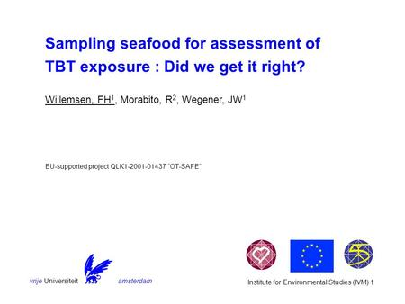 Vrije Universiteit amsterdam Institute for Environmental Studies (IVM) 1 Sampling seafood for assessment of TBT exposure : Did we get it right? EU-supported.