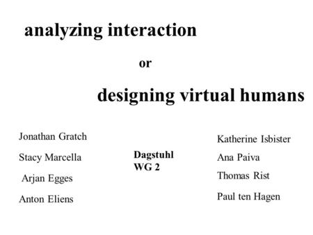 Analyzing interaction or designing virtual humans Jonathan Gratch Stacy Marcella Arjan Egges Anton Eliens Katherine Isbister Ana Paiva Thomas Rist Paul.