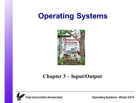 Operating Systems Operating Systems - Winter 2010 Chapter 3 – Input/Output Vrije Universiteit Amsterdam.