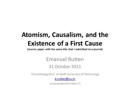Atomism, Causalism, and the Existence of a First Cause (source: paper with the same title that I submitted to a journal) Emanuel Rutten 31 October 2011.