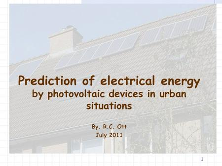 1 Prediction of electrical energy by photovoltaic devices in urban situations By. R.C. Ott July 2011.