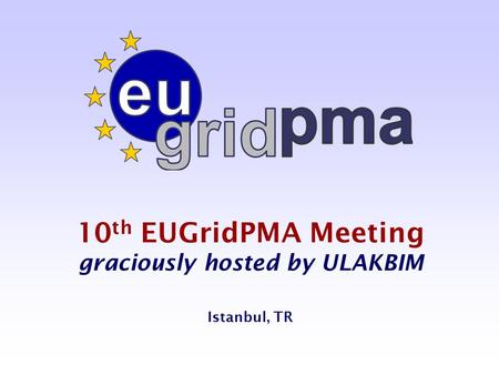 10 th EUGridPMA Meeting graciously hosted by ULAKBIM Istanbul, TR.
