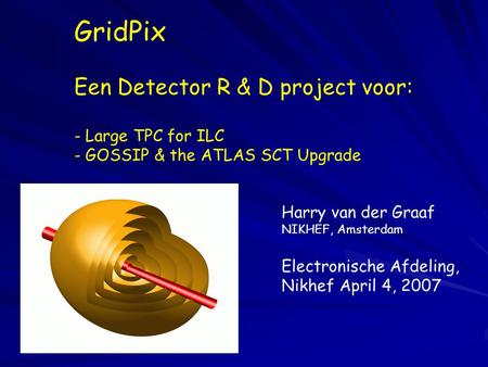 GridPix Een Detector R & D project voor: - Large TPC for ILC - GOSSIP & the ATLAS SCT Upgrade Harry van der Graaf NIKHEF, Amsterdam Electronische Afdeling,