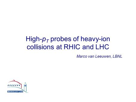 High-p T probes of heavy-ion collisions at RHIC and LHC Marco van Leeuwen, LBNL.