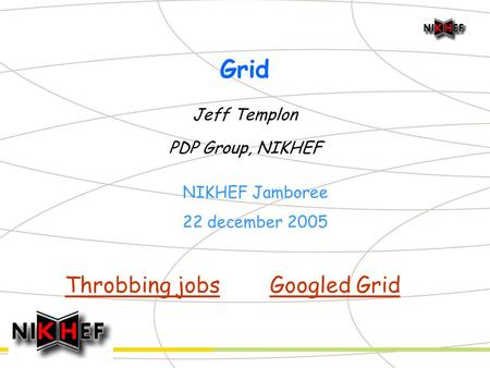 Grid Jeff Templon PDP Group, NIKHEF NIKHEF Jamboree 22 december 2005 Throbbing jobsGoogled Grid.