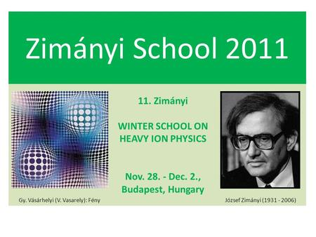 Zimányi School 2011 Gy. Vásárhelyi (V. Vasarely): Fény 11. Zimányi WINTER SCHOOL ON HEAVY ION PHYSICS Nov. 28. - Dec. 2., Budapest, Hungary József Zimányi.