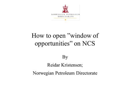 "How to open ""window of opportunities"" on NCS By Reidar Kristensen; Norwegian Petroleum Directorate."
