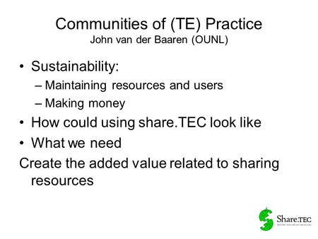 Communities of (TE) Practice John van der Baaren (OUNL) Sustainability: –Maintaining resources and users –Making money How could using share.TEC look like.