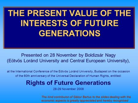 THE PRESENT VALUE OF THE INTERESTS OF FUTURE GENERATIONS Presented on 28 November by Boldizsár Nagy (Eötvös Loránd University and Central European University),